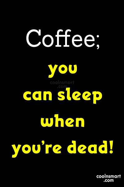 Coffee Quote: Coffee; you can sleep when you're dead!