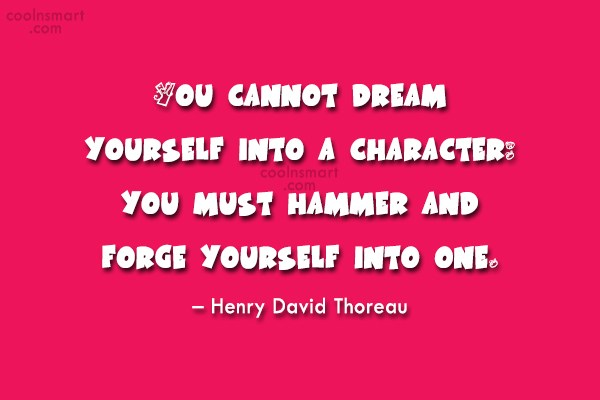Quote: You cannot dream yourself into a character:...