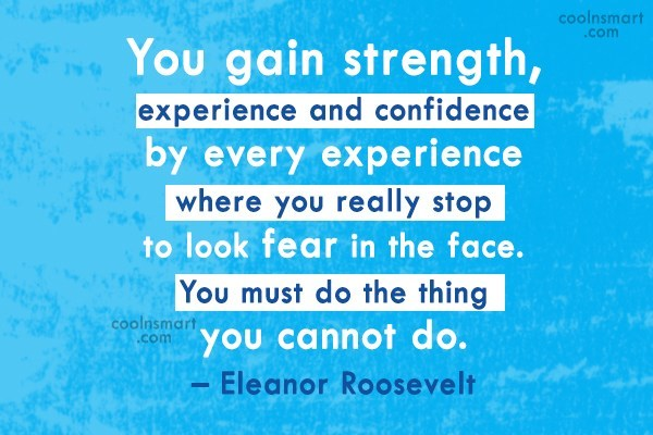 Fear Quote: You gain strength, experience and confidence by...