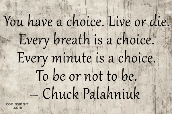 Quote: You have a choice. Live or die....