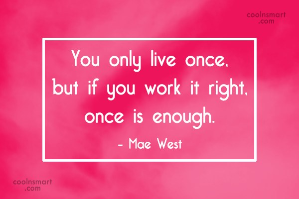Quote: You only live once, but if you...