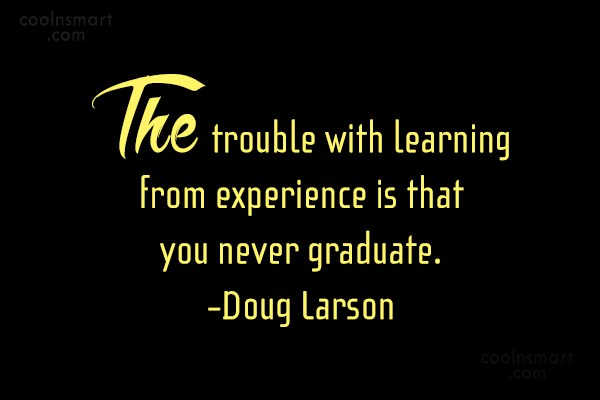 Image result for The trouble with learning from experience is that you never graduate....