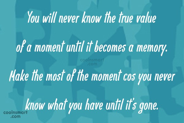 Memory Quote: You will never know the true value...