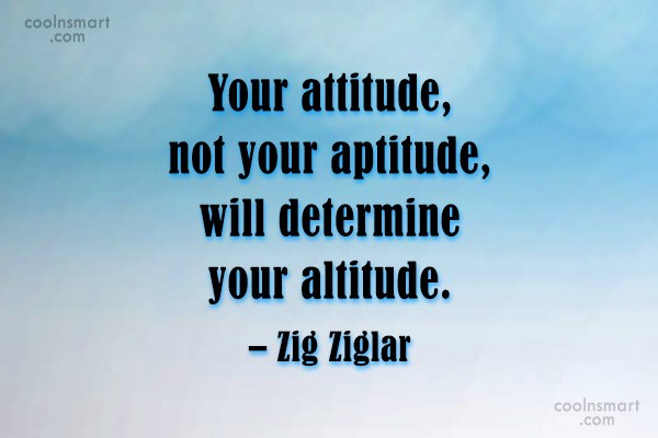 Quote: Your attitude, not your aptitude, will determine...