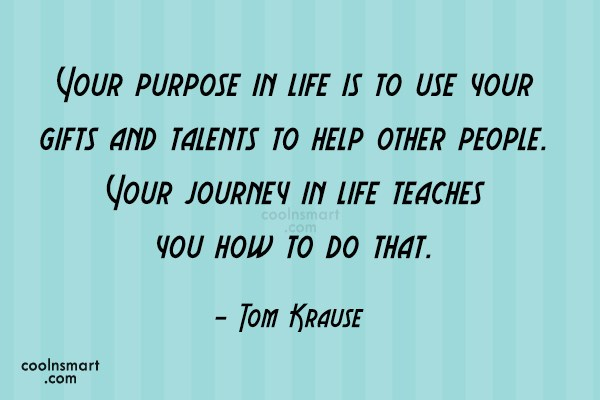 Quote: Your purpose in life is to use...